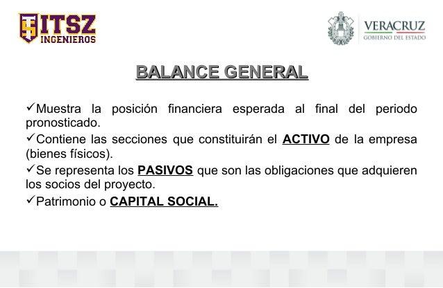 BALANCE GENERALBALANCE GENERAL Muestra la posición financiera esperada al final del periodo pronosticado. Contiene las s...