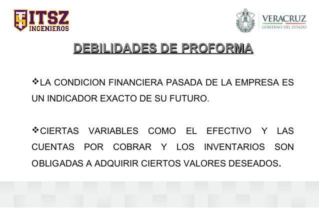 DEBILIDADES DE PROFORMADEBILIDADES DE PROFORMA LA CONDICION FINANCIERA PASADA DE LA EMPRESA ES UN INDICADOR EXACTO DE SU ...