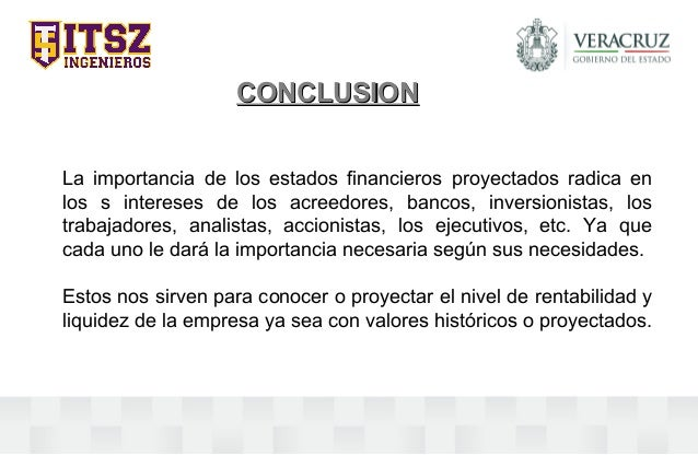 CONCLUSIONCONCLUSION La importancia de los estados financieros proyectados radica en los s intereses de los acreedores, ba...