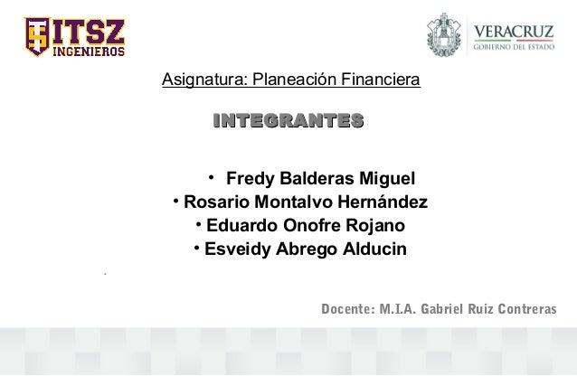 Asignatura: Planeación Financiera INTEGRANTESINTEGRANTES • Fredy Balderas Miguel • Rosario Montalvo Hernández • Eduardo On...