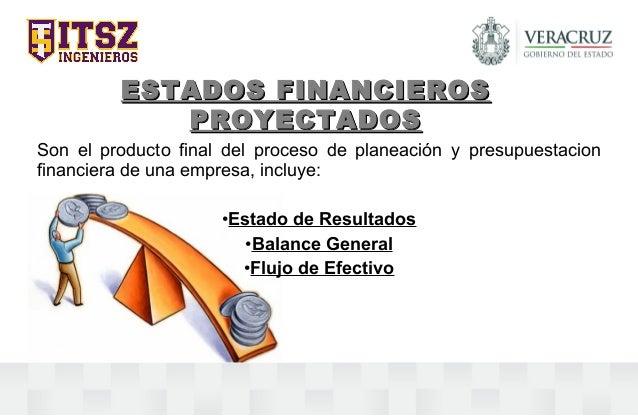 ESTADOS FINANCIEROSESTADOS FINANCIEROS PROYECTADOSPROYECTADOS Son el producto final del proceso de planeación y presupuest...