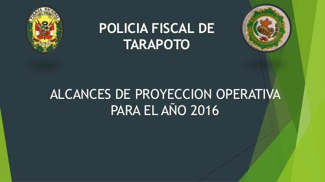 POLICIA FISCAL DE TARAPOTO ALCANCES DE PROYECCION OPERATIVA PARA EL AÑO 2016