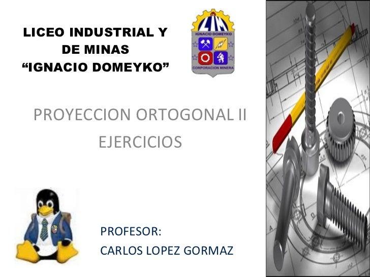 """LICEO INDUSTRIAL Y DE MINAS """"IGNACIO DOMEYKO"""" PROYECCION ORTOGONAL II EJERCICIOS PROFESOR:  CARLOS LOPEZ GORMAZ"""