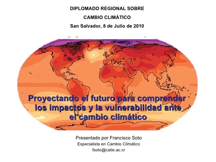 Proyectando el futuro para comprender  los impactos y la vulnerabilidad ante el cambio climático Presentado por Francisco ...