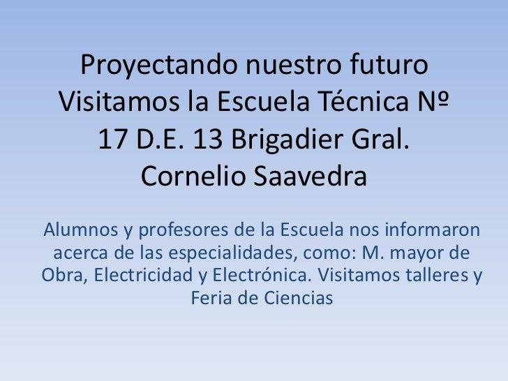 Proyectando nuestro futuro  Visitamos la Escuela Técnica Nº     17 D.E. 13 Brigadier Gral.         Cornelio SaavedraAlumno...