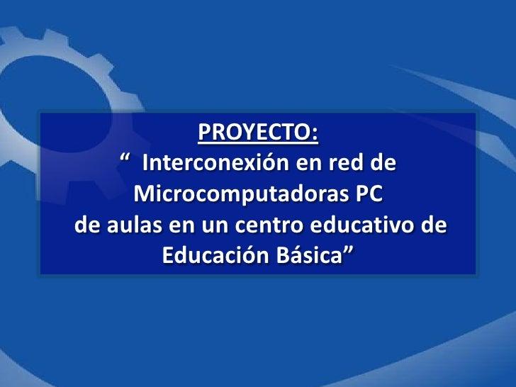 """PROYECTO:<br />""""  Interconexión en red de Microcomputadoras PC de aulas en un centro educativo de Educación Básica""""<br />"""