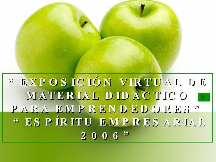 """"""" EXPOSICIÓN VIRTUAL DE MATERIAL DIDACTICO PARA EMPRENDEDORES""""  """"ESPÍRITU EMPRESARIAL 2006"""""""