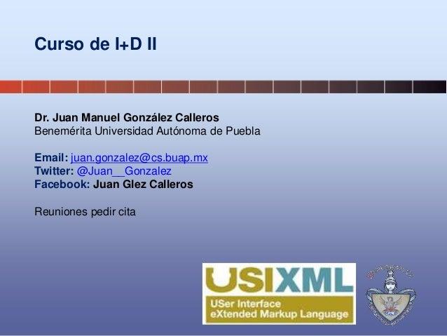 Curso de I+D II Dr. Juan Manuel González Calleros Benemérita Universidad Autónoma de Puebla Email: juan.gonzalez@cs.buap.m...