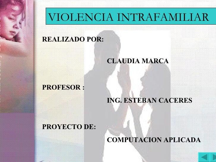 VIOLENCIA INTRAFAMILIAR REALIZADO POR:   CLAUDIA MARCA PROFESOR : ING. ESTEBAN CACERES PROYECTO DE: COMPUTACION APLICADA