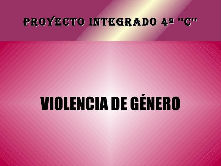 PROYECTO INTEGRADO 4º ''C'' VIOLENCIA DE GÉNERO