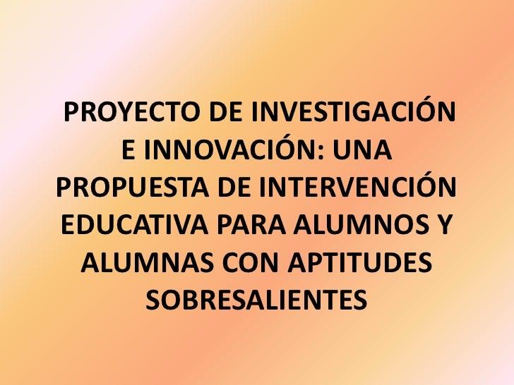 PROYECTO DE INVESTIGACIÓN E INNOVACIÓN: UNA PROPUESTA DE INTERVENCIÓN EDUCATIVA PARA ALUMNOS Y ALUMNAS CON APTITUDES SOBRE...