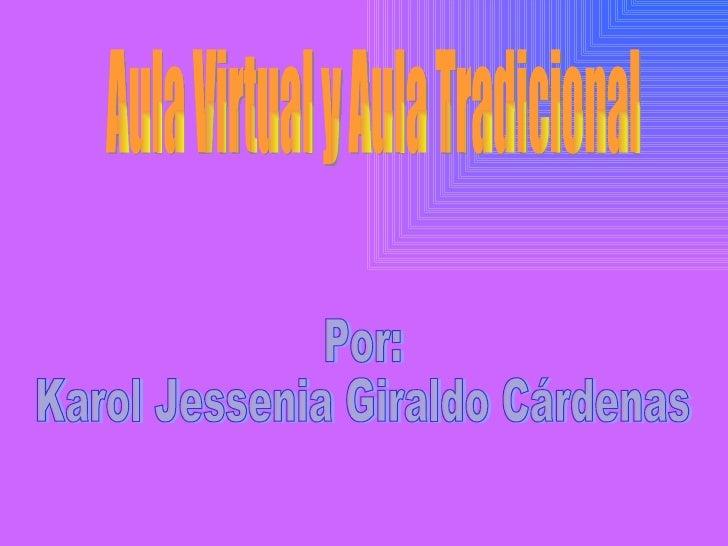 Por: Karol Jessenia Giraldo Cárdenas Aula Virtual y Aula Tradicional