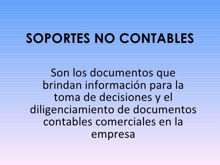 SOPORTES NO CONTABLES Son los documentos que brindan información para la toma de decisiones y el diligenciamiento de docum...