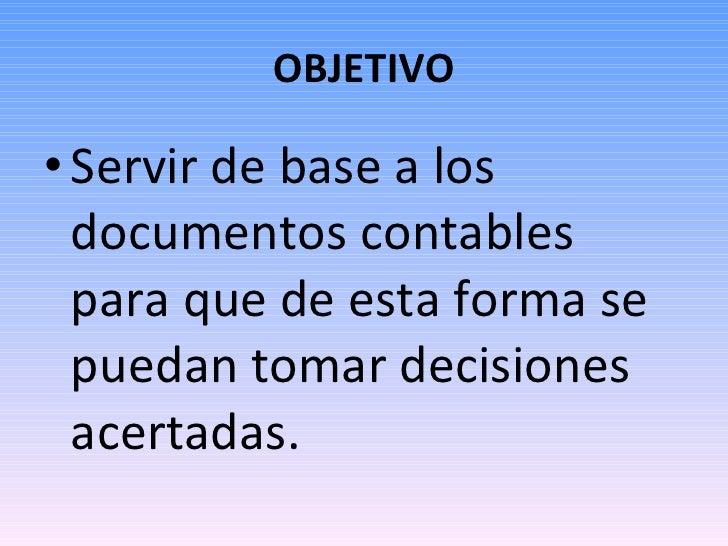OBJETIVO <ul><li>Servir de base a los documentos contables para que de esta forma se puedan tomar decisiones acertadas. </...