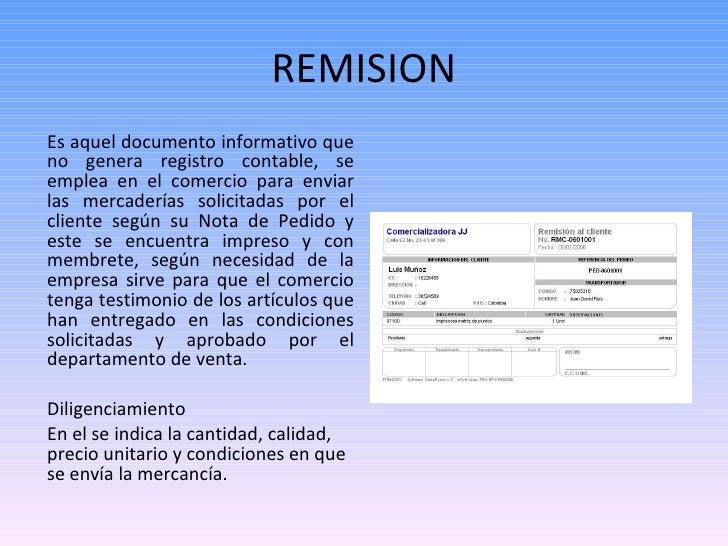 REMISION <ul><li>Es aquel documento informativo que no genera registro contable, se emplea en el comercio para enviar las ...