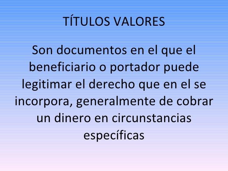 TÍTULOS VALORES <ul><li>Son documentos en el que el beneficiario o portador puede legitimar el derecho que en el se incorp...