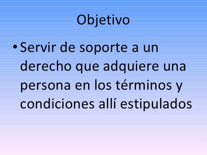 Objetivo <ul><li>Servir de soporte a un derecho que adquiere una persona en los términos y condiciones allí estipulados </...