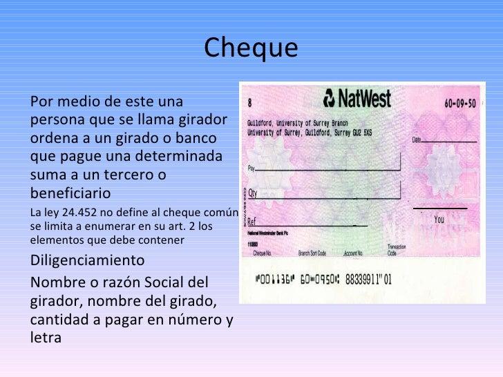Cheque <ul><li>Por medio de este una persona que se llama girador ordena a un girado o banco que pague una determinada sum...