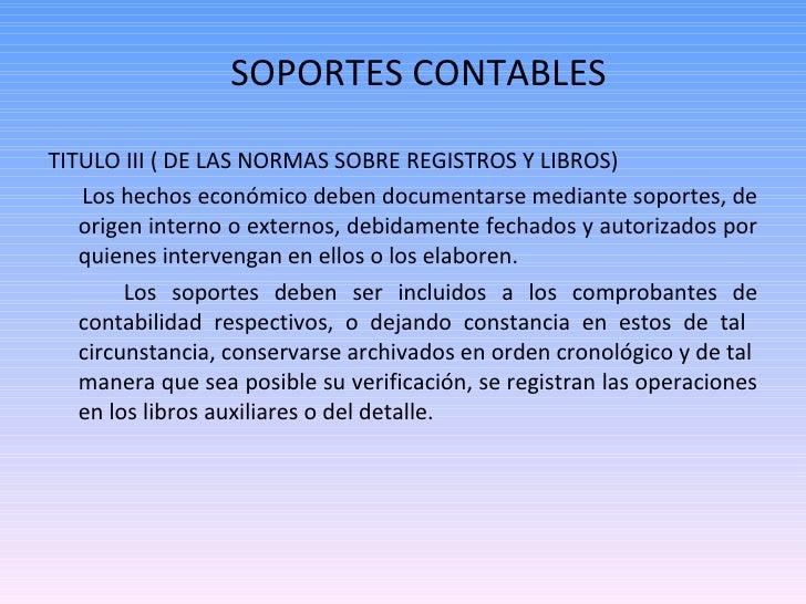 SOPORTES CONTABLES <ul><li>TITULO III ( DE LAS NORMAS SOBRE REGISTROS Y LIBROS) </li></ul><ul><li>Los hechos económico deb...