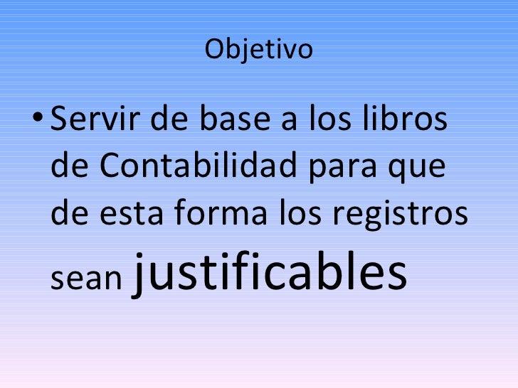 Objetivo <ul><li>Servir de base a los libros de Contabilidad para que de esta forma los registros sean  justificables </li...