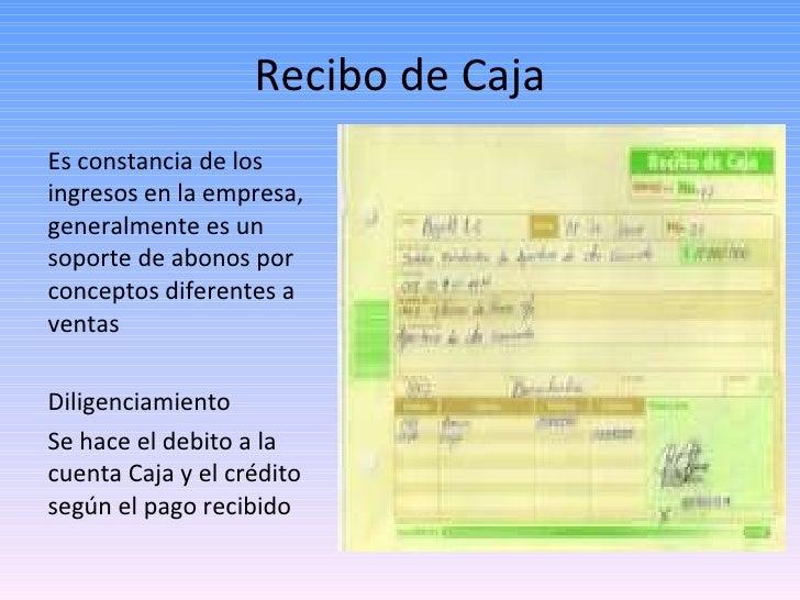 Recibo de Caja <ul><li>Es constancia de los ingresos en la empresa, generalmente es un soporte de abonos por conceptos dif...