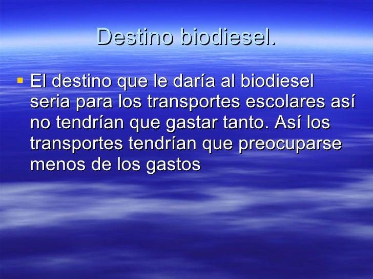 Destino biodiesel. <ul><li>El destino que le daría al biodiesel seria para los transportes escolares así no tendrían que g...