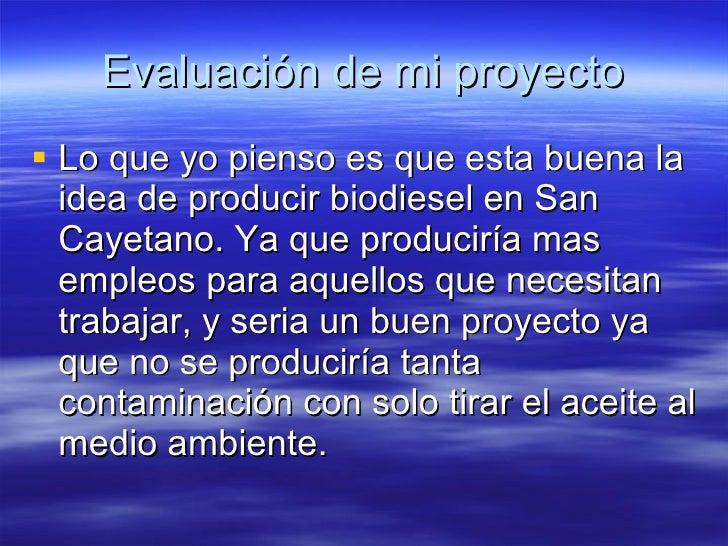 Evaluación de mi proyecto <ul><li>Lo que yo pienso es que esta buena la idea de producir biodiesel en San Cayetano. Ya que...