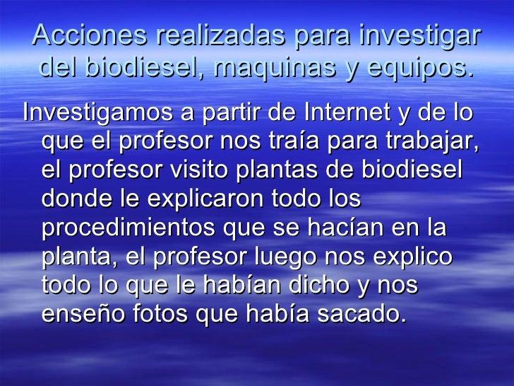 Acciones realizadas para investigar del biodiesel, maquinas y equipos. <ul><li>Investigamos a partir de Internet y de lo q...