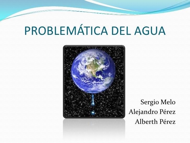 PROBLEMÁTICA DEL AGUA<br />Sergio Melo<br />Alejandro Pérez<br />Alberth Pérez<br />