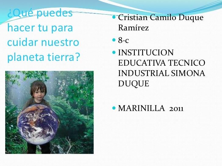 ¿Qué puedes hacer tu para cuidar nuestro planeta tierra?<br />Cristian Camilo Duque Ramírez<br />8·c<br />INSTITUCION EDUC...