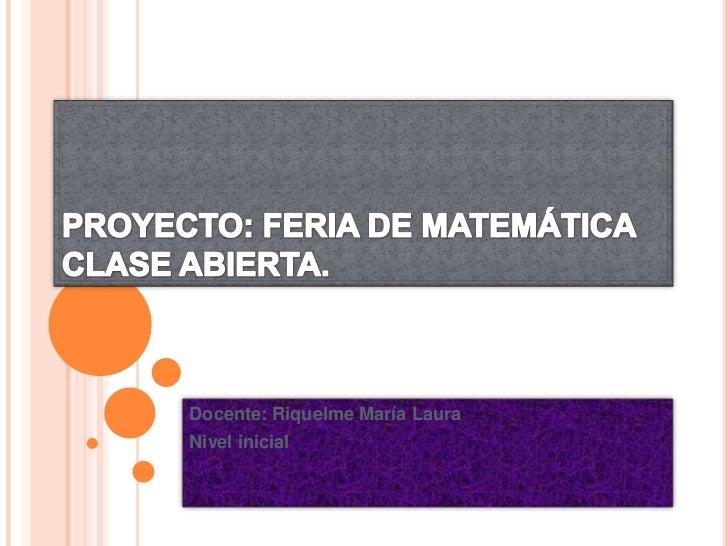 PROYECTO: FERIA DE MATEMÁTICACLASE ABIERTA.<br />Docente: Riquelme María Laura<br />Nivel inicial<br />
