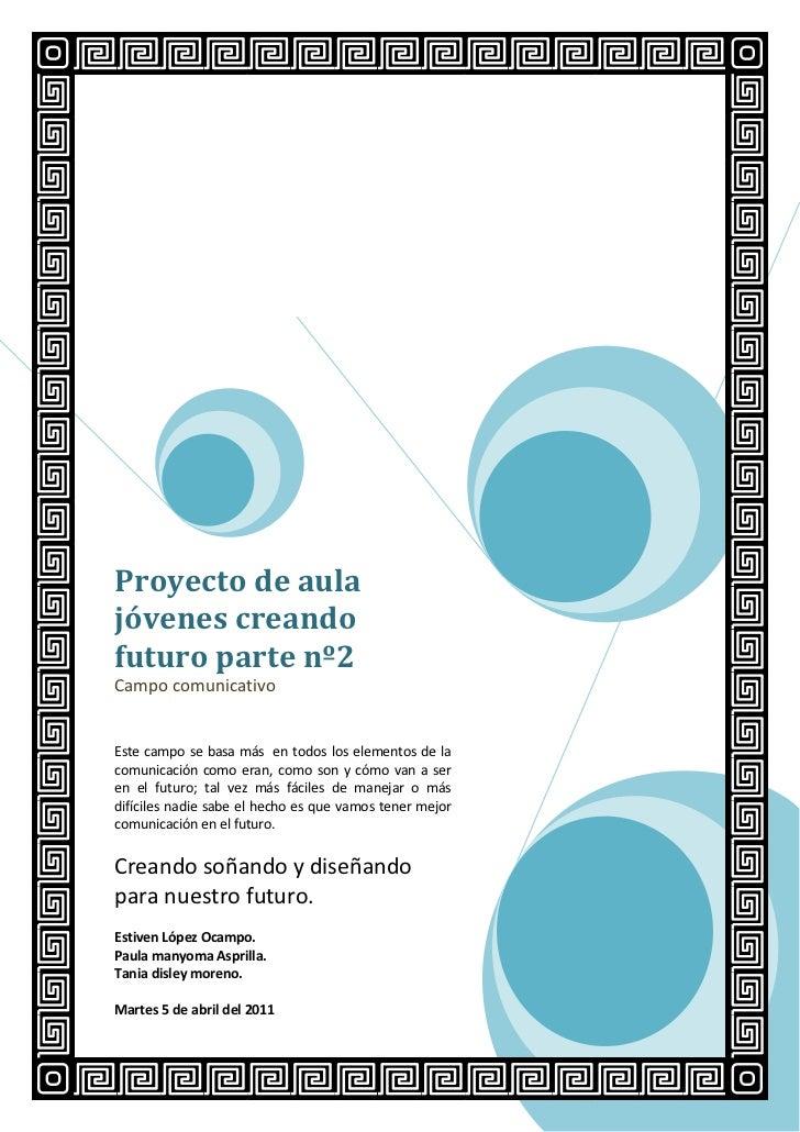 Proyecto de aula jóvenes creando futuro parte nº2Campo comunicativoEste campo se basa más  en todos los elementos de la co...