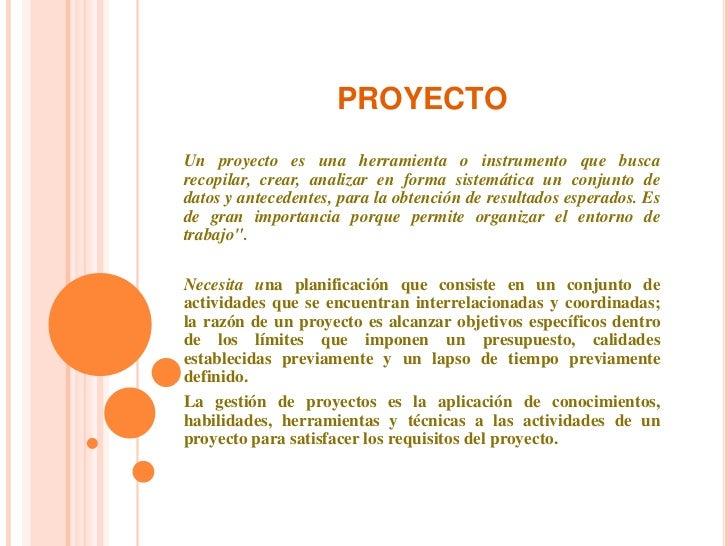 PROYECTO<br />Un proyecto es una herramienta o instrumento que busca recopilar, crear, analizar en forma sistemática un co...