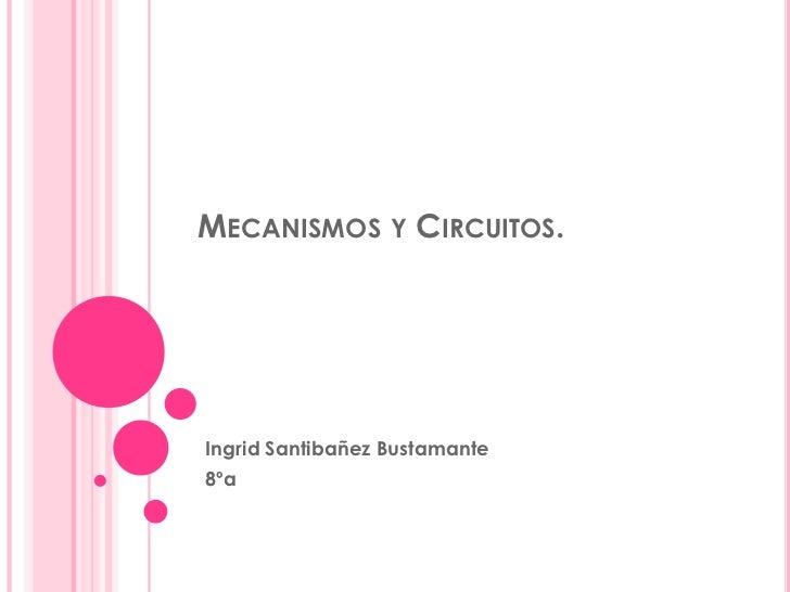 Mecanismos y Circuitos.<br />Ingrid Santibañez Bustamante<br />8ºa<br />
