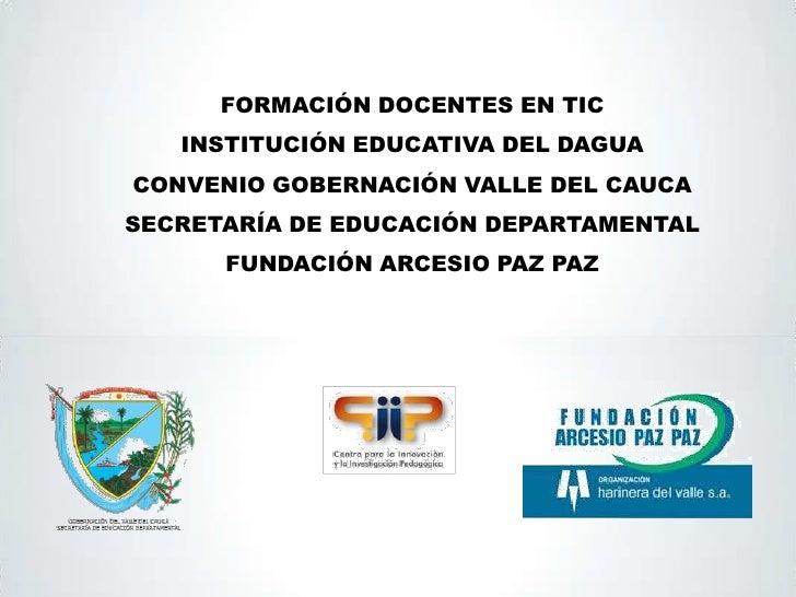 FORMACIÓN DOCENTES EN TIC   INSTITUCIÓN EDUCATIVA DEL DAGUACONVENIO GOBERNACIÓN VALLE DEL CAUCASECRETARÍA DE EDUCACIÓN DEP...