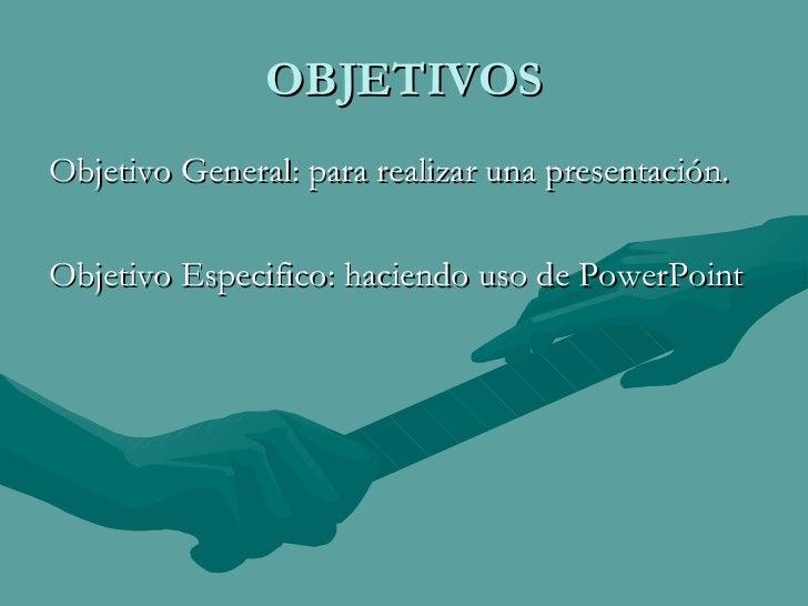 OBJETIVOS <ul><li>Objetivo General: para realizar una presentación. </li></ul><ul><li>Objetivo Especifico: haciendo uso de...