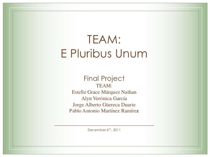 TEAM:E Pluribus Unum       Final Project             TEAM:  Estelle Grace Márquez Nathan      Alyn Verónica García  Jorge ...