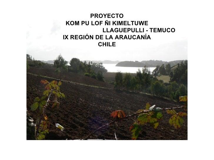 PROYECTO KOM PU LOF ÑI KIMELTUWE            LLAGUEPULLI - TEMUCOIX REGIÓN DE LA ARAUCANÍA           CHILE