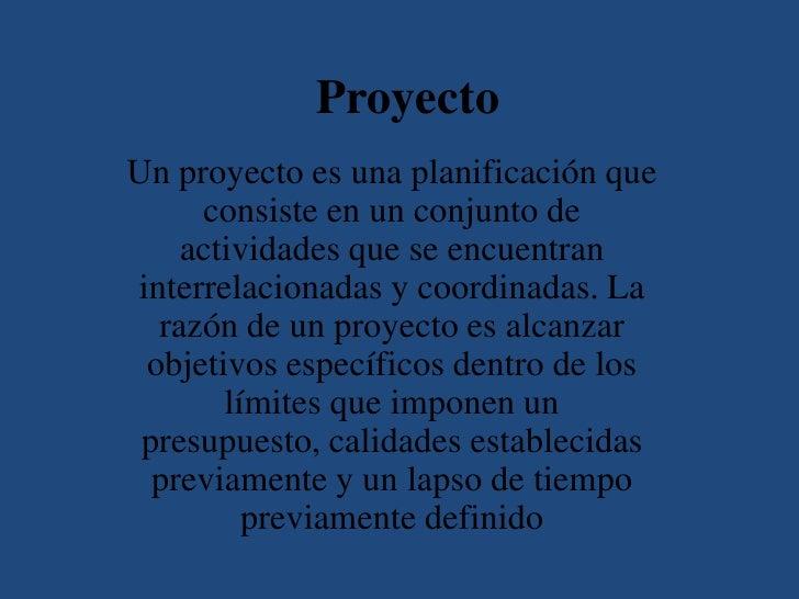 ProyectoUn proyecto es una planificación que     consiste en un conjunto de    actividades que se encuentraninterrelaciona...