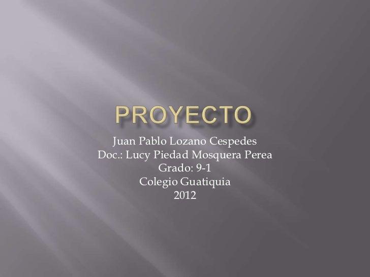 Juan Pablo Lozano CespedesDoc.: Lucy Piedad Mosquera Perea            Grado: 9-1        Colegio Guatiquia               2012