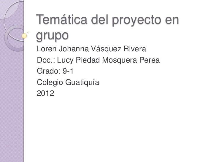 Temática del proyecto engrupoLoren Johanna Vásquez RiveraDoc.: Lucy Piedad Mosquera PereaGrado: 9-1Colegio Guatiquía2012