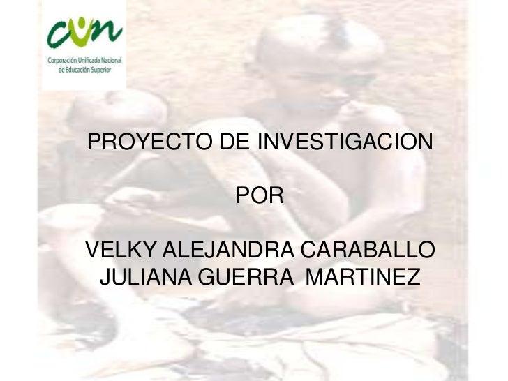 PROYECTO DE INVESTIGACION          PORVELKY ALEJANDRA CARABALLO JULIANA GUERRA MARTINEZ