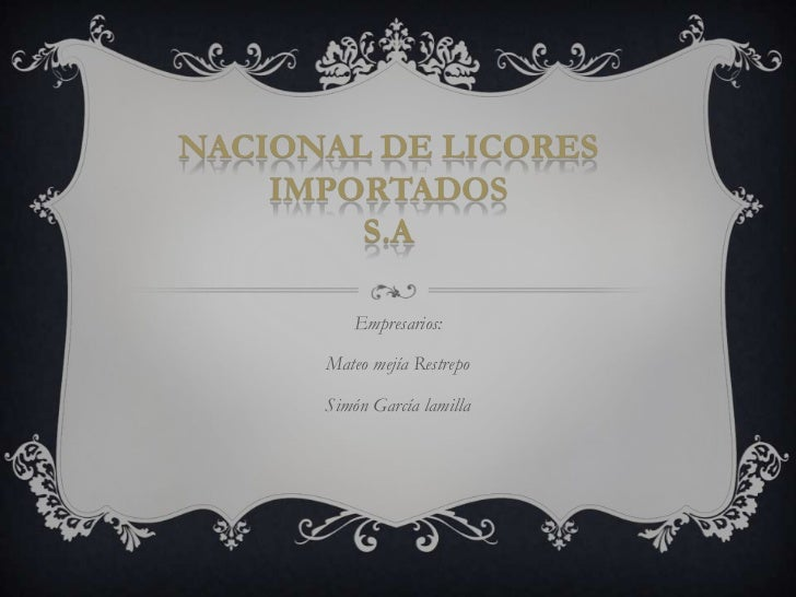 NACIONAL DE LICORES    IMPORTADOS        S.A         Empresarios:      Mateo mejía Restrepo      Simón García lamilla