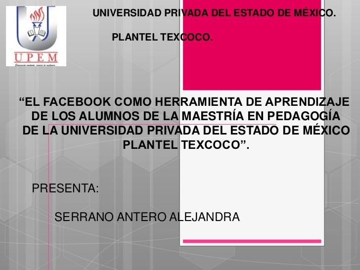 """UNIVERSIDAD PRIVADA DEL ESTADO DE MÉXICO.             PLANTEL TEXCOCO.""""EL FACEBOOK COMO HERRAMIENTA DE APRENDIZAJE  DE LOS..."""