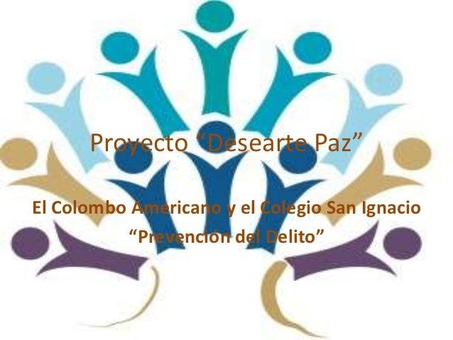 """Proyecto """"Desearte Paz""""El Colombo Americano y el Colegio San Ignacio          """"Prevención del Delito"""""""