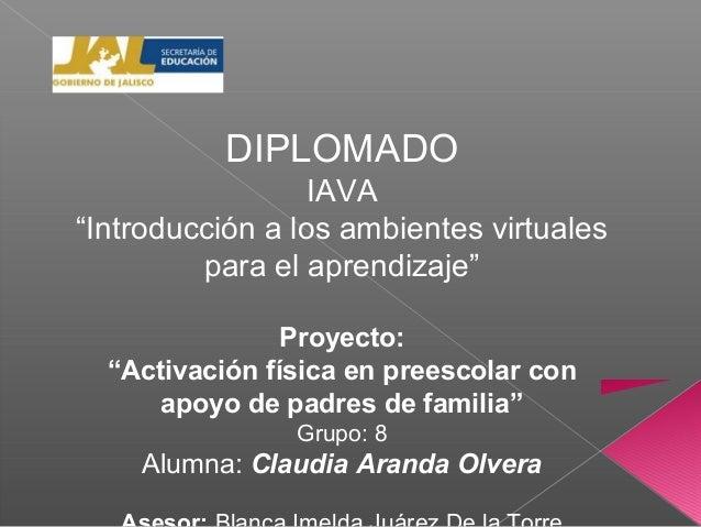 """DIPLOMADOIAVA""""Introducción a los ambientes virtualespara el aprendizaje""""Proyecto:""""Activación física en preescolar conapoyo..."""