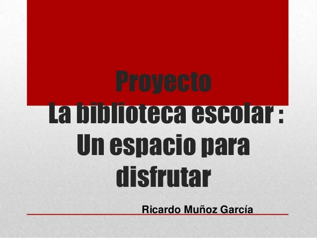 ProyectoLa biblioteca escolar :Un espacio paradisfrutarRicardo Muñoz García