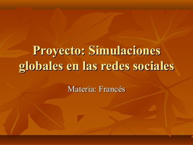 Proyecto: SimulacionesProyecto: Simulaciones globales en las redes socialesglobales en las redes sociales Materia: Francés...