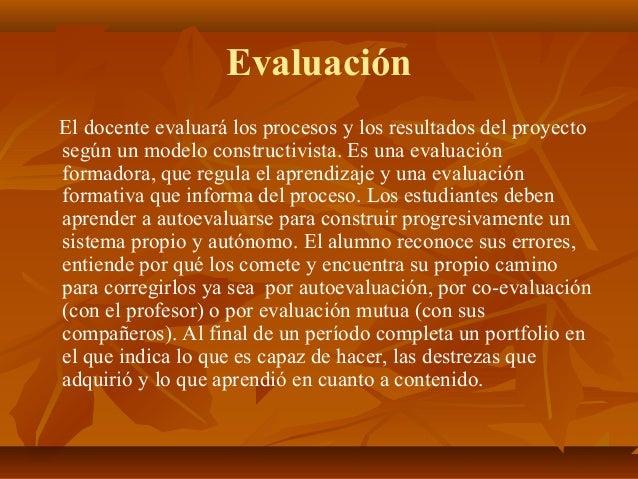 Evaluación El docente evaluará los procesos y los resultados del proyecto según un modelo constructivista. Es una evaluaci...