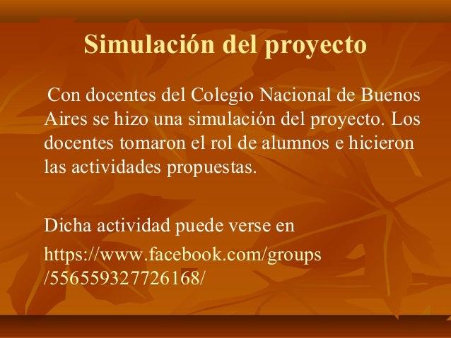 Simulación del proyecto Con docentes del Colegio Nacional de Buenos Aires se hizo una simulación del proyecto. Los docente...